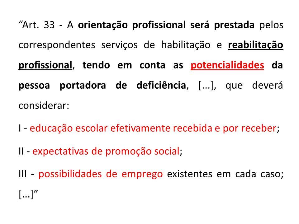 Art. 33 - A orientação profissional será prestada pelos correspondentes serviços de habilitação e reabilitação profissional, tendo em conta as potencialidades da pessoa portadora de deficiência, [...], que deverá considerar: